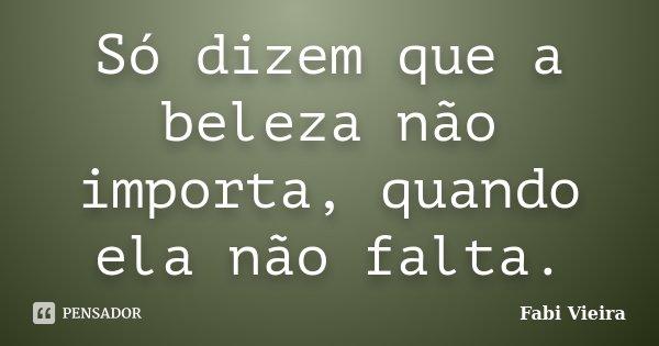 Só dizem que a beleza não importa, quando ela não falta.... Frase de Fabi Vieira.