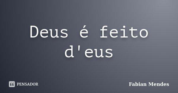 Deus é feito d'eus... Frase de Fabian Mendes.