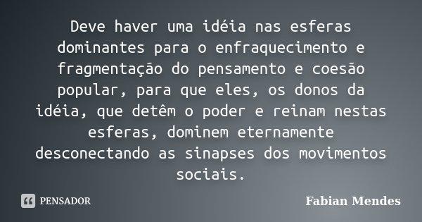 Deve haver uma idéia nas esferas dominantes para o enfraquecimento e fragmentação do pensamento e coesão popular, para que eles, os donos da idéia, que detêm o ... Frase de Fabian Mendes.