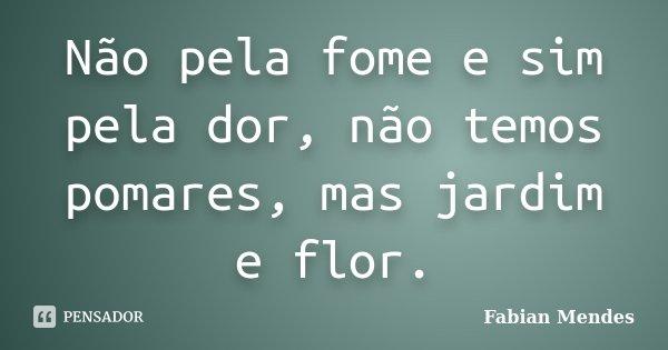 Não pela fome e sim pela dor, não temos pomares, mas jardim e flor.... Frase de Fabian Mendes.