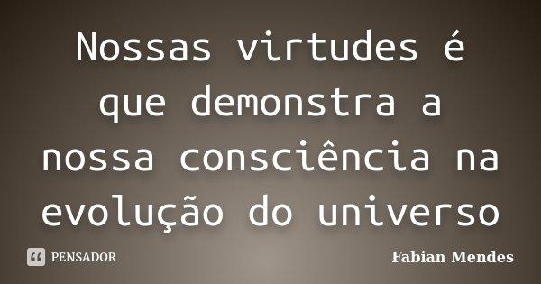 Nossas virtudes é que demonstra a nossa consciência na evolução do universo... Frase de Fabian Mendes.