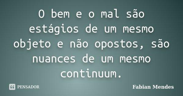 O bem e o mal são estágios de um mesmo objeto e não opostos, são nuances de um mesmo continuum.... Frase de Fabian Mendes.