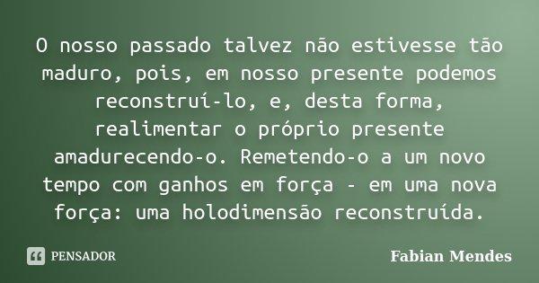 O nosso passado talvez não estivesse tão maduro, pois, em nosso presente podemos reconstruí-lo, e, desta forma, realimentar o próprio presente amadurecendo-o. R... Frase de Fabian Mendes.