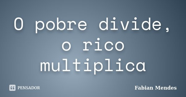 O pobre divide, o rico multiplica... Frase de Fabian Mendes.
