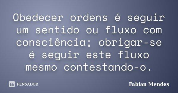Obedecer ordens é seguir um sentido ou fluxo com consciência; obrigar-se é seguir este fluxo mesmo contestando-o.... Frase de Fabian Mendes.
