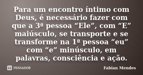 """Para um encontro íntimo com Deus, é necessário fazer com que a 3ª pessoa """"Ele"""", com """"E"""" maiúsculo, se transporte e se transforme na 1ª pessoa """"eu"""" com """"e"""" minús... Frase de Fabian Mendes."""