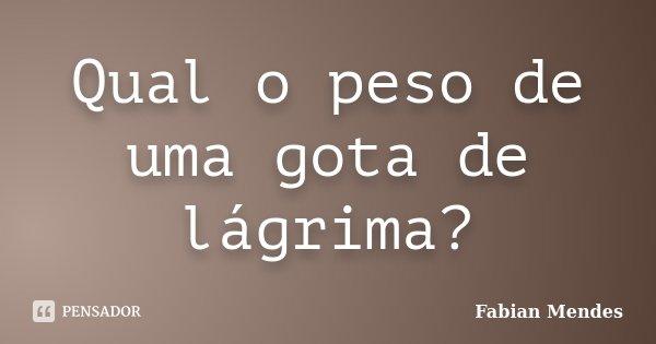 Qual o peso de uma gota de lágrima?... Frase de Fabian Mendes.