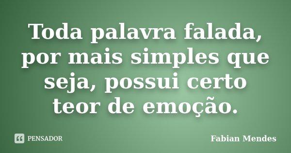 Toda palavra falada, por mais simples que seja, possui certo teor de emoção.... Frase de Fabian Mendes.