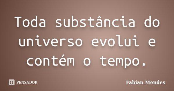 Toda substância do universo evolui e contém o tempo.... Frase de Fabian Mendes.