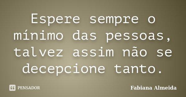 Espere sempre o mínimo das pessoas, talvez assim não se decepcione tanto.... Frase de Fabiana Almeida.