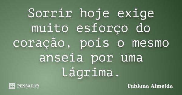 Sorrir hoje exige muito esforço do coração, pois o mesmo anseia por uma lágrima.... Frase de Fabiana Almeida.