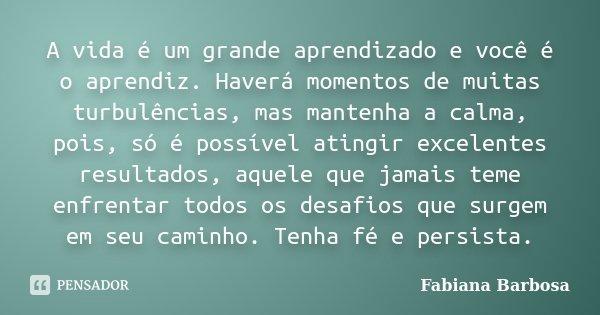 A vida é um grande aprendizado e você é o aprendiz. Haverá momentos de muitas turbulências, mas mantenha a calma, pois, só é possível atingir excelentes resulta... Frase de Fabiana Barbosa.