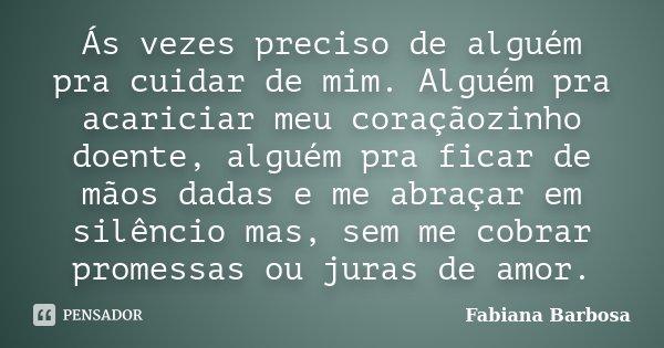 Ás vezes preciso de alguém pra cuidar de mim. Alguém pra acariciar meu coraçãozinho doente, alguém pra ficar de mãos dadas e me abraçar em silêncio mas, sem me ... Frase de Fabiana Barbosa.