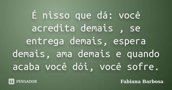 É nisso que dá: você acredita demais , se entrega demais, espera demais, ama demais e quando acaba você dói, você sofre.... Frase de Fabiana Barbosa.
