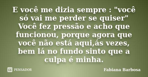 """E você me dizia sempre : """"você só vai me perder se quiser"""" Você fez pressão e acho que funcionou, porque agora que você não está aqui,ás vezes, bem lá... Frase de Fabiana Barbosa."""