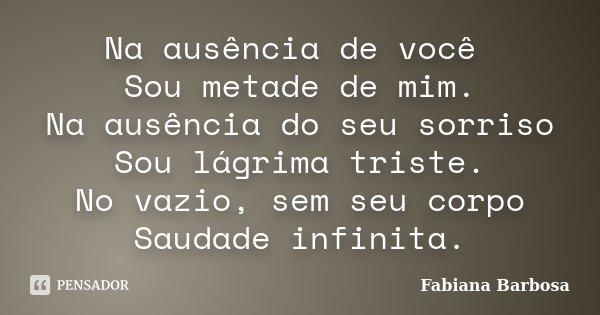 Na ausência de você Sou metade de mim. Na ausência do seu sorriso Sou lágrima triste. No vazio, sem seu corpo Saudade infinita.... Frase de Fabiana Barbosa.