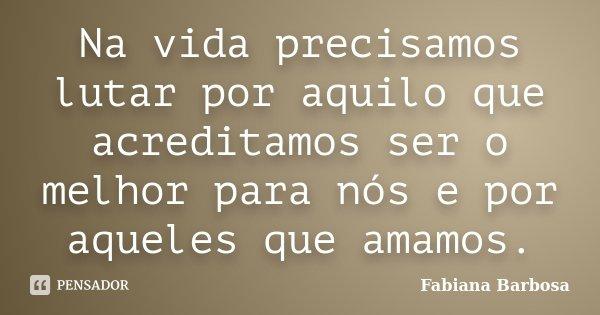 Na vida precisamos lutar por aquilo que acreditamos ser o melhor para nós e por aqueles que amamos.... Frase de Fabiana Barbosa.