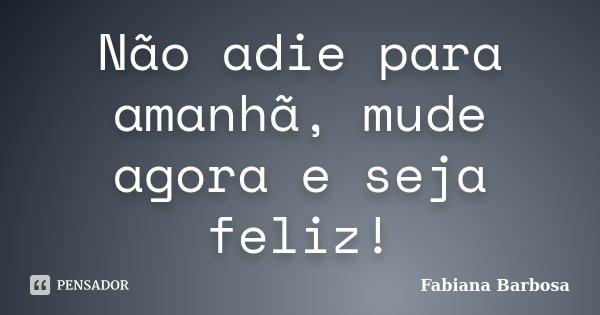 Não adie para amanhã, mude agora e seja feliz!... Frase de Fabiana Barbosa.