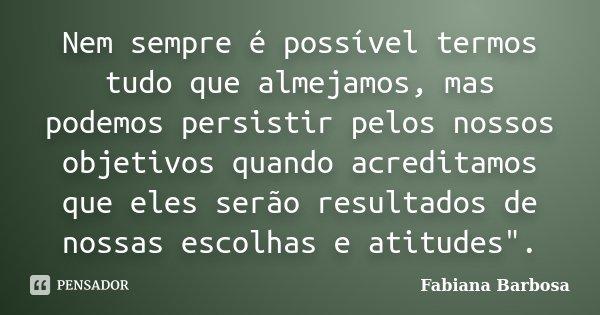 Nem sempre é possível termos tudo que almejamos, mas podemos persistir pelos nossos objetivos quando acreditamos que eles serão resultados de nossas escolhas e ... Frase de Fabiana Barbosa.
