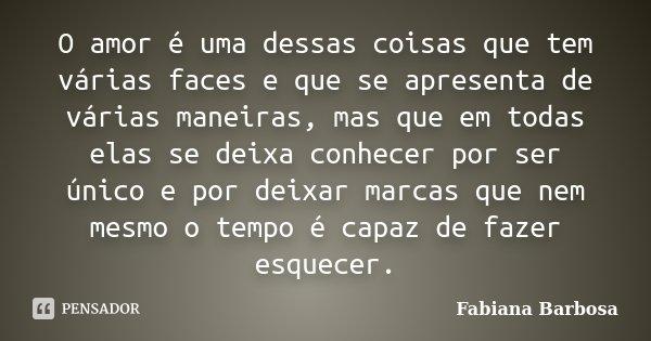 O amor é uma dessas coisas que tem várias faces e que se apresenta de várias maneiras, mas que em todas elas se deixa conhecer por ser único e por deixar marcas... Frase de Fabiana Barbosa.