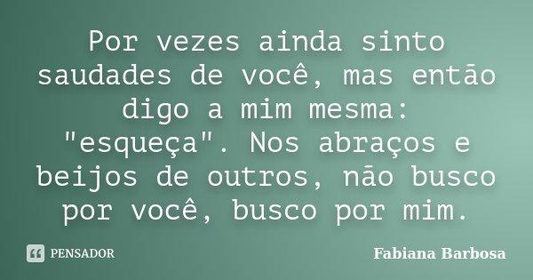 """Por vezes ainda sinto saudades de você, mas então digo a mim mesma: """"esqueça"""". Nos abraços e beijos de outros, não busco por você, busco por mim.... Frase de Fabiana Barbosa."""