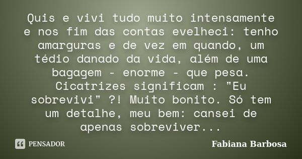 Quis e vivi tudo muito intensamente e nos fim das contas evelheci: tenho amarguras e de vez em quando, um tédio danado da vida, além de uma bagagem - enorme - q... Frase de Fabiana Barbosa.