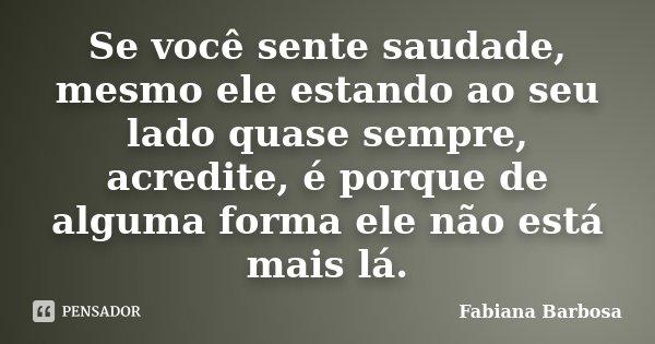 Se você sente saudade, mesmo ele estando ao seu lado quase sempre, acredite, é porque de alguma forma ele não está mais lá.... Frase de Fabiana Barbosa.