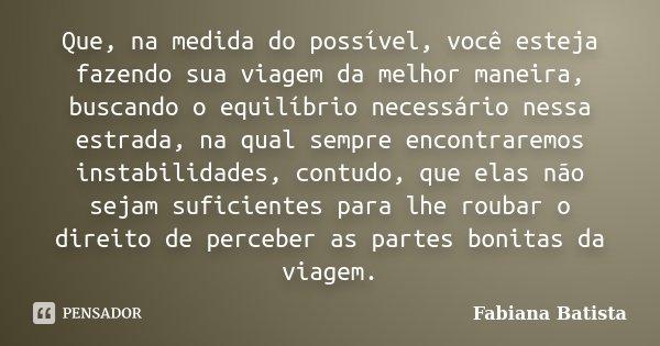 Que, na medida do possível, você esteja fazendo sua viagem da melhor maneira, buscando o equilíbrio necessário nessa estrada, na qual sempre encontraremos insta... Frase de Fabiana Batista.