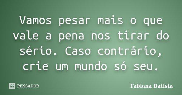 Vamos pesar mais o que vale a pena nos tirar do sério. Caso contrário, crie um mundo só seu.... Frase de Fabiana Batista.