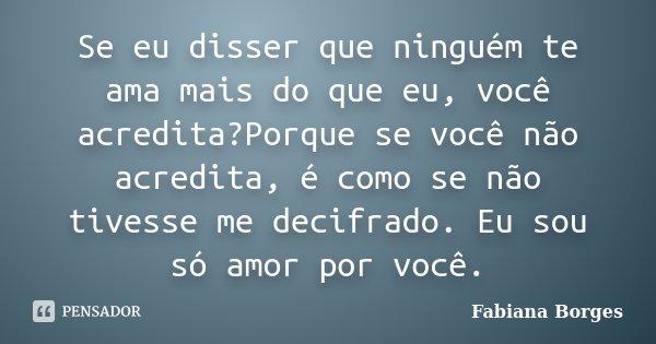 Se eu disser que ninguém te ama mais do que eu, você acredita?Porque se você não acredita, é como se não tivesse me decifrado. Eu sou só amor por você.... Frase de Fabiana Borges.