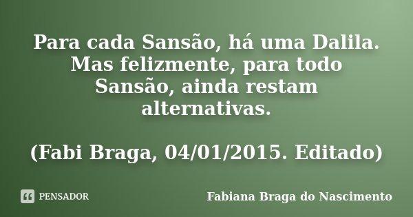 Para cada Sansão, há uma Dalila. Mas felizmente, para todo Sansão, ainda restam alternativas. (Fabi Braga, 04/01/2015. Editado)... Frase de Fabiana Braga do Nascimento.