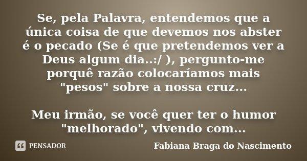Se, pela Palavra, entendemos que a única coisa de que devemos nos abster é o pecado (Se é que pretendemos ver a Deus algum dia..:/ ), pergunto-me porquê razão c... Frase de Fabiana Braga do Nascimento.