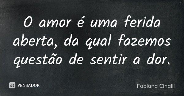O amor é uma ferida aberta, da qual fazemos questão de sentir a dor.... Frase de Fabiana Cinalli.