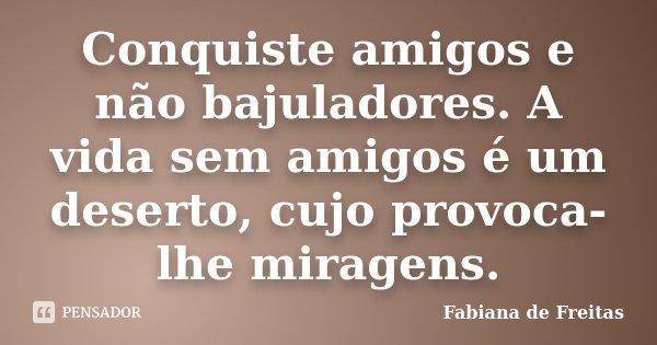 Conquiste amigos e não bajuladores. A vida sem amigos é um deserto, cujo provoca-lhe miragens.... Frase de Fabiana de Freitas.