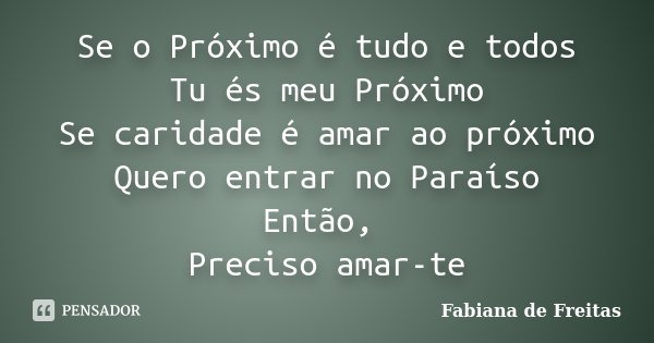 Se o Próximo é tudo e todos Tu és meu Próximo Se caridade é amar ao próximo Quero entrar no Paraíso Então, Preciso amar-te... Frase de Fabiana de Freitas.