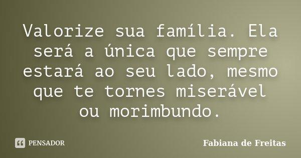 Valorize sua família. Ela será a única que sempre estará ao seu lado, mesmo que te tornes miserável ou morimbundo.... Frase de Fabiana de Freitas.