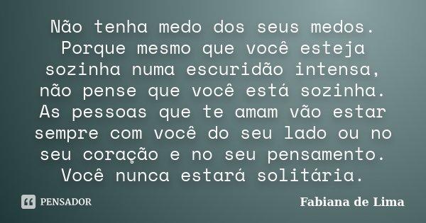 Não tenha medo dos seus medos. Porque mesmo que você esteja sozinha numa escuridão intensa, não pense que você está sozinha. As pessoas que te amam vão estar se... Frase de Fabiana de Lima.