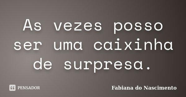 As vezes posso ser uma caixinha de surpresa.... Frase de Fabiana do Nascimento.