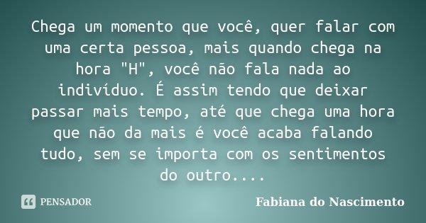 Chega Um Momento Que Você Quer Falar Fabiana Do Nascimento