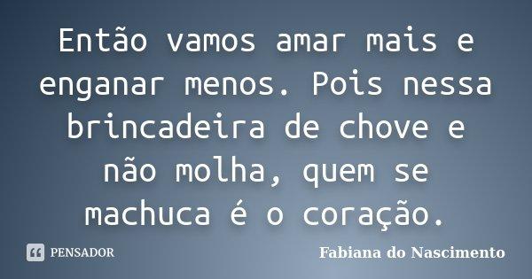 Então vamos amar mais e enganar menos. Pois nessa brincadeira de chove e não molha, quem se machuca é o coração.... Frase de Fabiana do Nascimento.