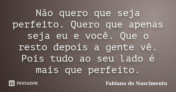 Não quero que seja perfeito. Quero que apenas seja eu e você. Que o resto depois a gente vê. Pois tudo ao seu lado é mais que perfeito.... Frase de Fabiana do Nascimento.