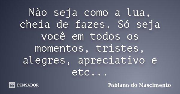 Não seja como a lua, cheia de fazes. Só seja você em todos os momentos, tristes, alegres, apreciativo e etc...... Frase de Fabiana do Nascimento.