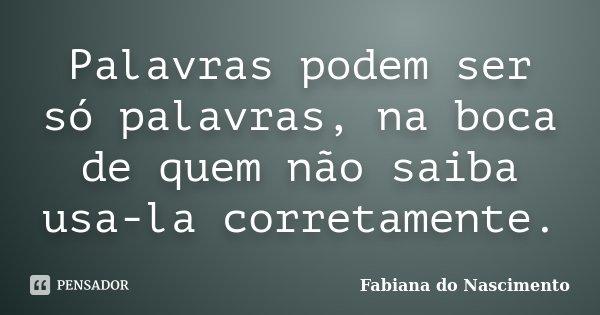 Palavras podem ser só palavras, na boca de quem não saiba usa-la corretamente.... Frase de Fabiana do Nascimento.