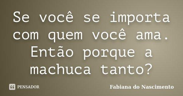 Se você se importa com quem você ama. Então porque a machuca tanto?... Frase de Fabiana do Nascimento.