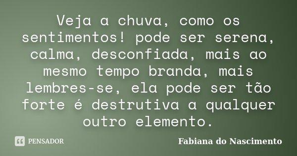 Veja a chuva, como os sentimentos! pode ser serena, calma, desconfiada, mais ao mesmo tempo branda, mais lembres-se, ela pode ser tão forte é destrutiva a qualq... Frase de Fabiana do Nascimento.