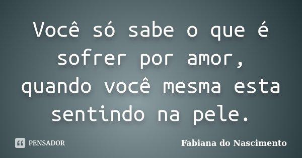 Você só sabe o que é sofrer por amor, quando você mesma esta sentindo na pele.... Frase de Fabiana do Nascimento.