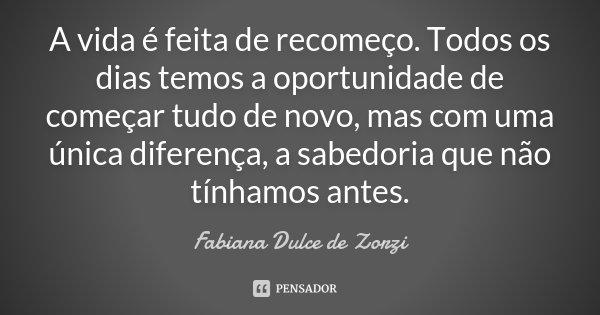 A vida é feita de recomeço. Todos os dias temos a oportunidade de começar tudo de novo, mas com uma única diferença, a sabedoria que não tínhamos antes.... Frase de Fabiana Dulce de Zorzi.