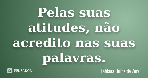 Pelas suas atitudes, não acredito nas suas palavras.... Frase de Fabiana Dulce de Zorzi.