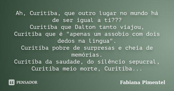 """Ah, Curitiba, que outro lugar no mundo há de ser igual a ti??? Curitiba que Dalton tanto viajou, Curitiba que é """"apenas um assobio com dois dedos na língua... Frase de Fabiana Pimentel."""