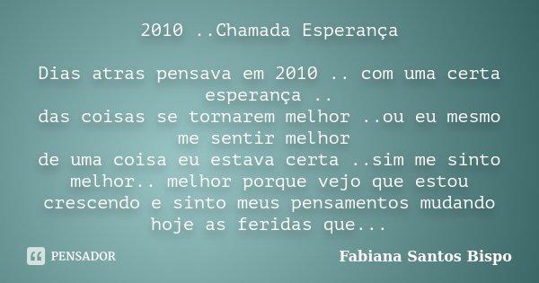 2010 ..Chamada Esperança Dias atras pensava em 2010 .. com uma certa esperança .. das coisas se tornarem melhor ..ou eu mesmo me sentir melhor de uma coisa eu e... Frase de Fabiana Santos Bispo.